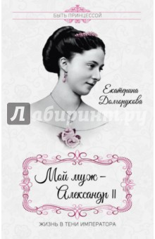 Мой муж - Александр II. Жизнь в тени императора - Екатерина Долгорукова