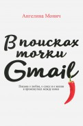 Ангелина Монич: В поисках точки Gmail. Письма о любви, о сексе и о жизни в промежутках между ними