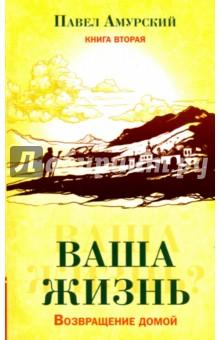 Купить Павел Амурский: Ваша жизнь. Возвращение домой. Книга 2 ISBN: 978-5-413-01786-9
