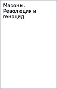 Масоны. Революция и геноцид