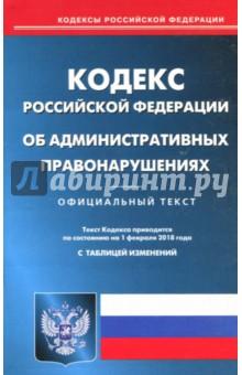 Кодекс Российской Федерации об административных правонарушениях по состоянию на 01.02.18 г.
