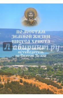 По местам земной жизни Иисуса Христа. Православный путеводитель по Святой Земле - Евгений Ванькин
