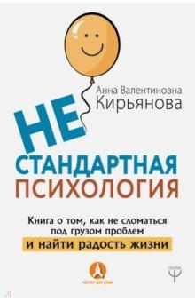 Нестандартная психология. Книга о том, как не сломаться под грузом проблем и найти радость жизни - Анна Кирьянова