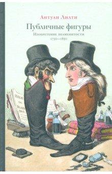 Антуан Лилти - Публичные фигуры: Изобретение знаменитости (1750-1850)