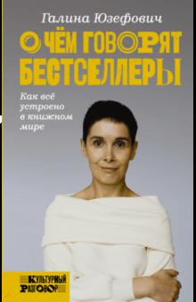 Галина Юзефович - О чем говорят бестселлеры. Как все устроено в книжном мире