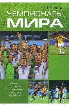 Чемпионаты мира. Игры, триумфы и поражения большого футбола - Владимир Малов