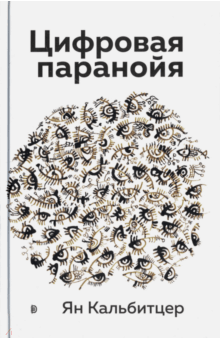 Ян Кальбитцер - Цифровая паранойя. Оставайтесь онлайн, не теряя рассудка