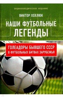Виктор Хохлюк - Наши футбольные легенды. Голеадоры бывшего СССР в футбольных  битвах зарубежья обложка книги 56173c3c38f