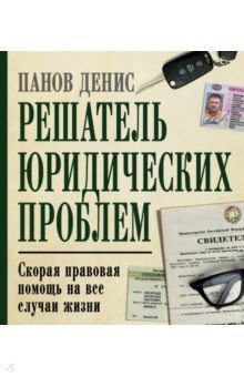 Решатель юридических проблем. Скорая правовая помощь на все случаи жизни - Денис Панов