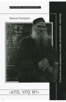 Кто, что я?. Толстой в своих дневниках, письмах, воспоминаниях, трактатах - Ирина Паперно