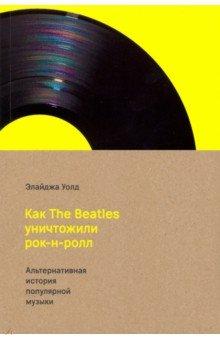 Элайджа Уолд - Как The Beatles уничтожили рок-н-ролл. Альтернативная история американской популярной музыки