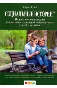 Социальные Истории. Инновационная методика для развития социальной компетентности у детей с аутизмом - Кэрол Грей