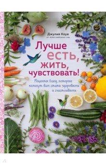 Лучше есть, жить, чувствовать! Рецепты блюд, которые помогут вам стать здоровыми и счастливыми - Джулия Коув