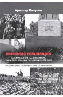 Песенная революция. Как латышские националисты победили красных латышских стрелков - Арнольд Клауцен