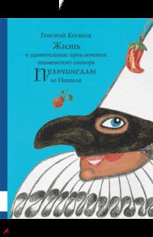 Григорий Кружков - Жизнь и удивительные приключения знаменитого синьора Пульчинеллы из Неаполя