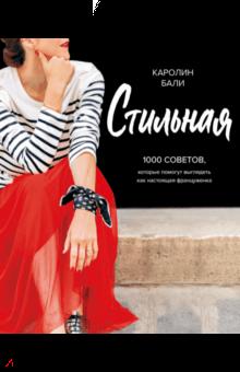 Каролин Бали - Стильная. 1000 советов, которые помогут выглядеть как настоящая француженка