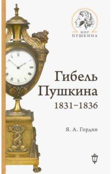 Яков Гордин - Гибель Пушкина. 1831-1836