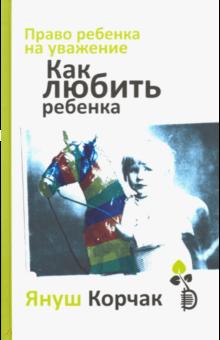 Януш Корчак - Право ребенка на уважение. Как любить ребенка