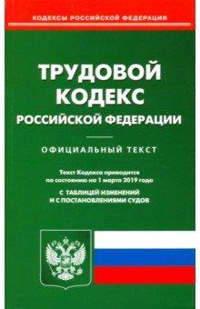 Трудовой кодекс Российской Федерации по состоянию на 01.03.19 г.