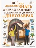 Ирина Барановская - Все, что должны знать образованные мальчики и девочки о динозаврах обложка книги
