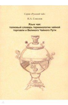 Язык чая. Толковый словарь терминологии чайной торговли и Великого Чайного пути - Иван Соколов