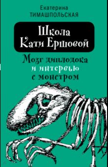 Екатерина Тимашпольская - Школа Кати Ершовой. Мозг диплодока и интервью с монстром