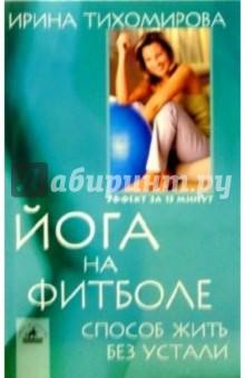Йога на фитболе: Способ жить без устали - Ирина Тихомирова