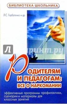 Родителям и педагогам: все о наркомании - Любовь Горбатенко