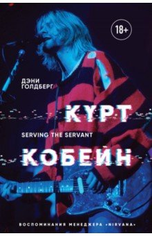 "Дэнни Голдберг - Курт Кобейн. Serving the Servant. Воспоминания менеджера ""Nirvana"""