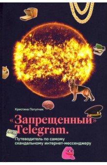 Запрещённый Telegram. Путеводитель по самому скандальному интернет-мессенджеру - Кристина Потупчик