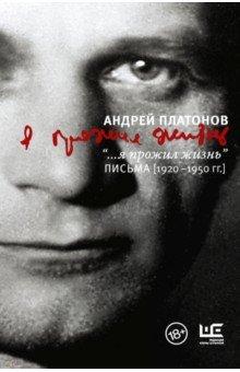 """Андрей Платонов - """"...я прожил жизнь"""" Письма. 1920-1950 гг."""
