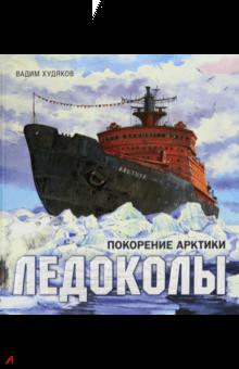 Книга-путешествие. Ледоколы. Покорение Арктики
