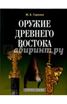 Оружие древнего Востока (IV тысячелетие - IV в. до н.э.) - Михаил Горелик