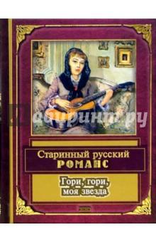 Гори, гори, моя звезда: Старинный русский романс