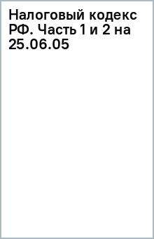 Налоговый кодекс РФ. Часть 1 и 2 (на 25.06.05)