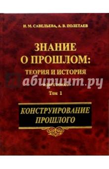 Знание о прошлом: теория и история. В 2-х томах. Том 1 - Савельева, Полетаев