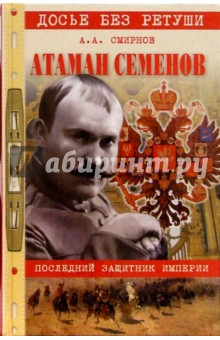 Атаман Семенов. Последний защитник империи - Александр Смирнов
