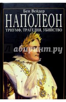 Наполеон. Триумф, трагедия, убийство