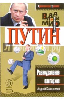 Владимир Путин. Равноудаление олигархов - Андрей Колесников