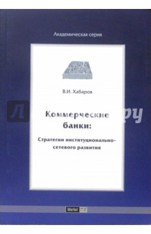 Коммерческие банки: стратегии институционально-сетевого развития - Владимир Хабаров