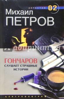 Гончаров слушает страшные истории: Детективная повесть - Михаил Петров