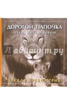 Бредли Грив: Дорогой папочка. Отец, друг и герой ISBN: 5-98124-070-9  - купить со скидкой