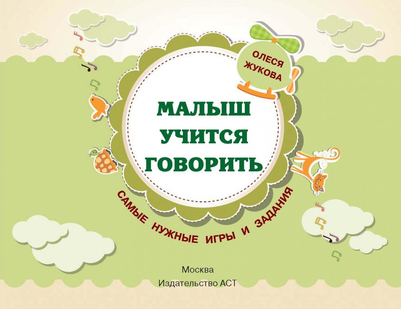 Иллюстрация 1 из 108 для Малыш учится говорить. Самые нужные игры и задания - Олеся Жукова | Лабиринт - книги. Источник: Лабиринт